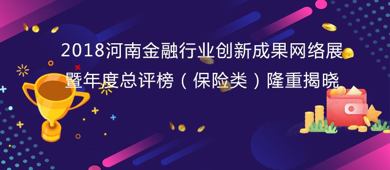 2018河南金融行业创新成果网络展暨年度总评榜(保险类)隆重...